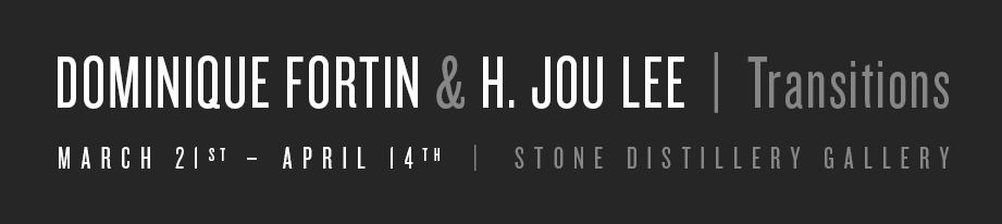 Dominique fortin & H. JOU LEE  |  Transitions. March 21st – April 14th  |  Stone Distillery Gallery